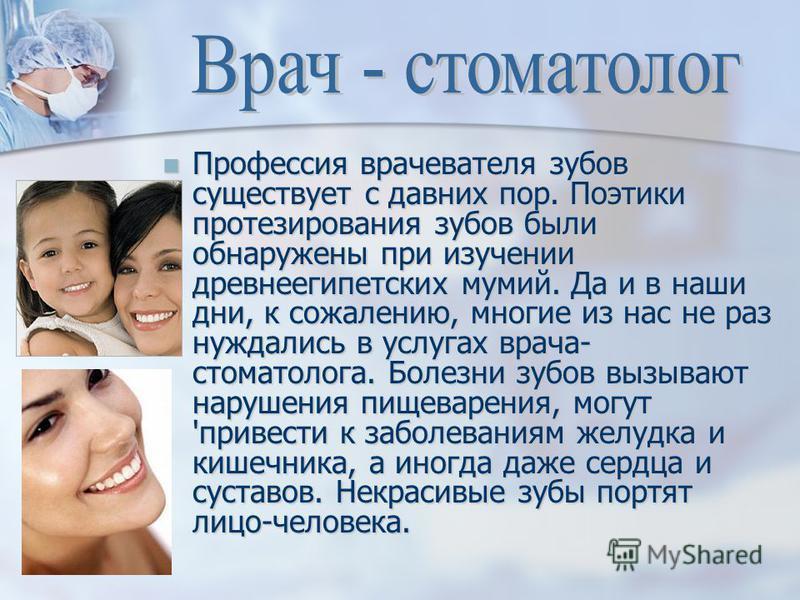 Профессия врачевателя зубов существует с давних пор. Поэтики протезирования зубов были обнаружены при изучении древнеегипетских мумий. Да и в наши дни, к сожалению, многие из нас не раз нуждались в услугах врача- стоматолога. Болезни зубов вызывают н