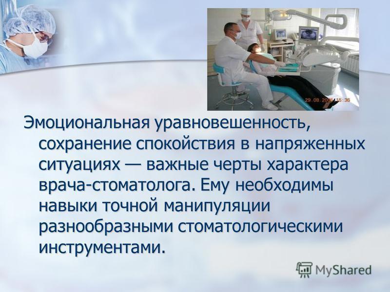 Эмоциональная уравновешенность, сохранение спокойствия в напряженных ситуациях важные черты характера врача-стоматолога. Ему необходимы навыки точной манипуляции разнообразными стоматологическими инструментами.
