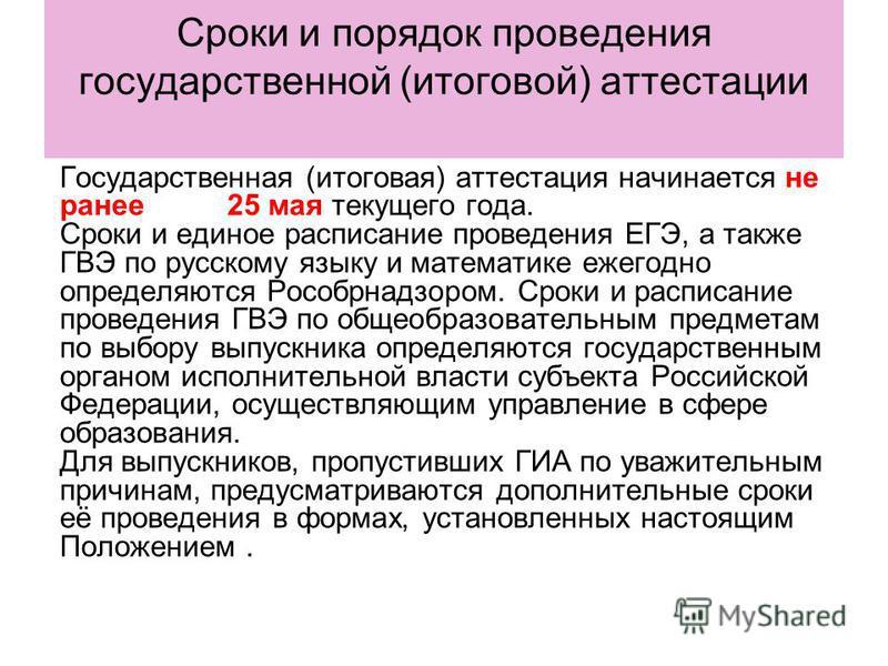 Сроки и порядок проведения государственной (итоговой) аттестации Государственная (итоговая) аттестация начинается не ранее 25 мая текущего года. Сроки и единое расписание проведения ЕГЭ, а также ГВЭ по русскому языку и математике ежегодно определяютс
