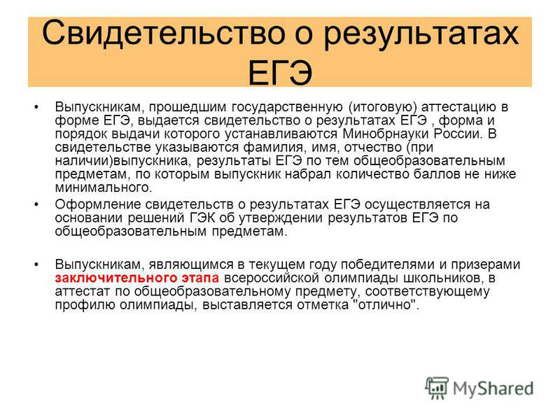 Свидетельство о результатах ЕГЭ Выпускникам, прошедшим государственную (итоговую) аттестацию в форме ЕГЭ, выдается свидетельство о результатах ЕГЭ, форма и порядок выдачи которого устанавливаются Минобрнауки России. В свидетельстве указываются фамили