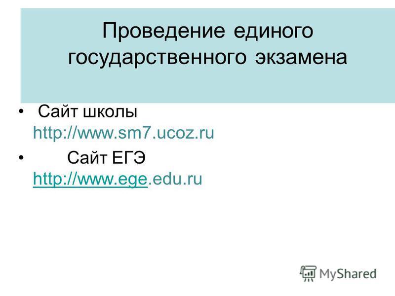 Проведение единого государственного экзамена Сайт школы http://www.sm7.ucoz.ru Сайт ЕГЭ http://www.ege.edu.ru http://www.ege
