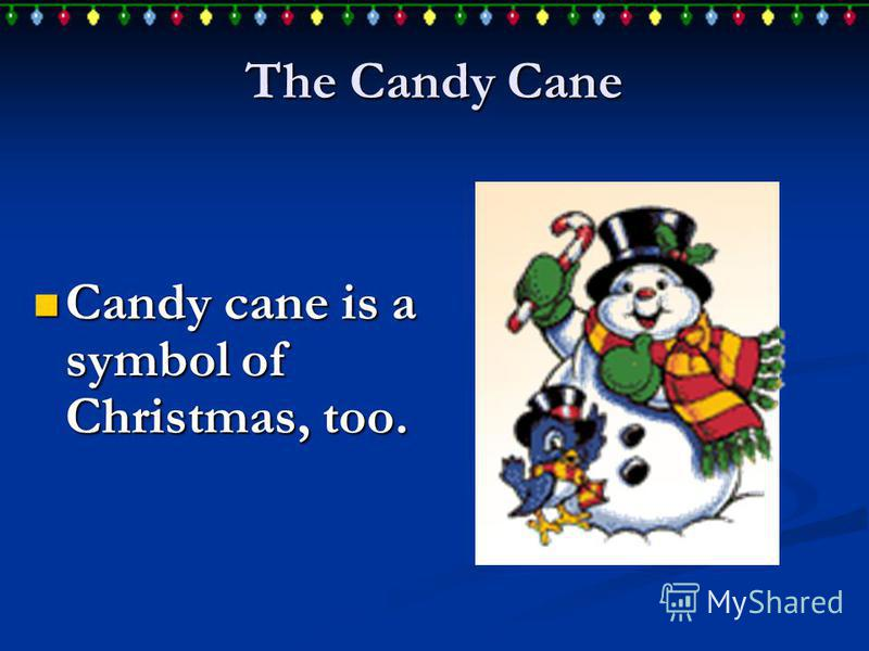 The Candy Cane Candy cane is a symbol of Christmas, too. Candy cane is a symbol of Christmas, too.