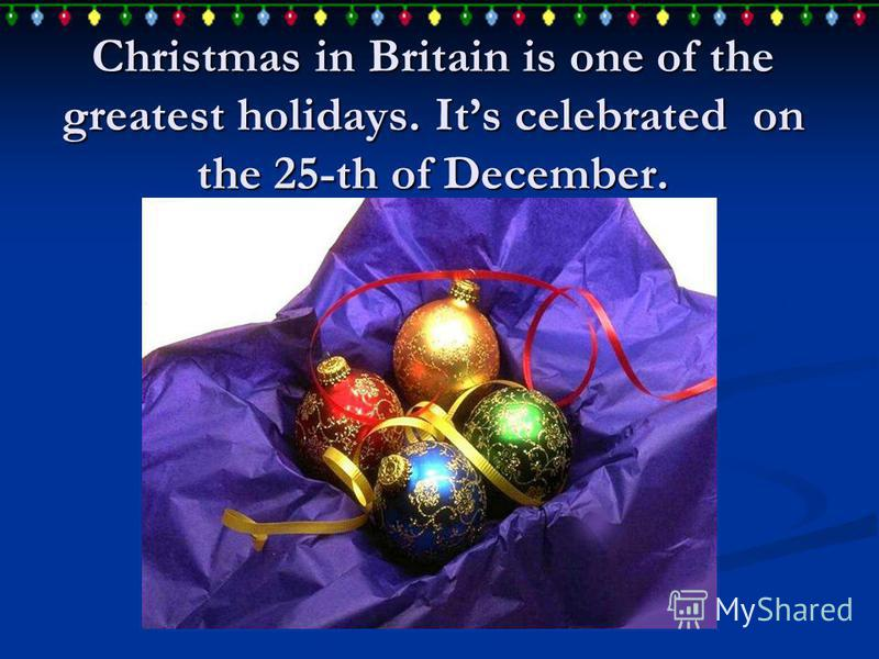 Christmas in Britain is one of the greatest holidays. Its celebrated on the 25-th of December.