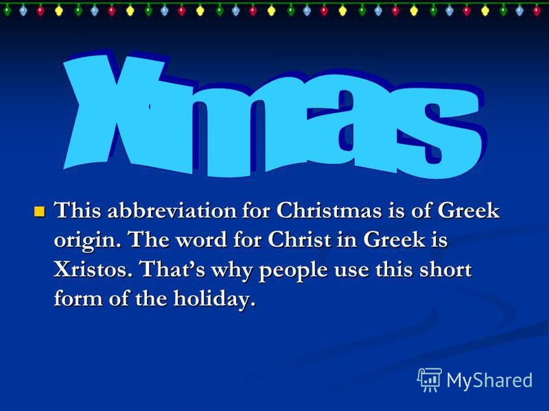 This abbreviation for Christmas is of Greek origin. The word for Christ in Greek is Xristos. Thats why people use this short form of the holiday. This abbreviation for Christmas is of Greek origin. The word for Christ in Greek is Xristos. Thats why p
