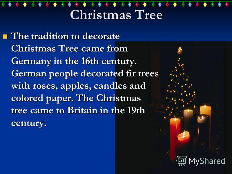 Christmas Tree The tradition to decorate Christmas Tree came from Germany in the 16th century. German people decorated fir trees with roses, apples, candles and colored paper. The Christmas tree came to Britain in the 19th century. The tradition to d