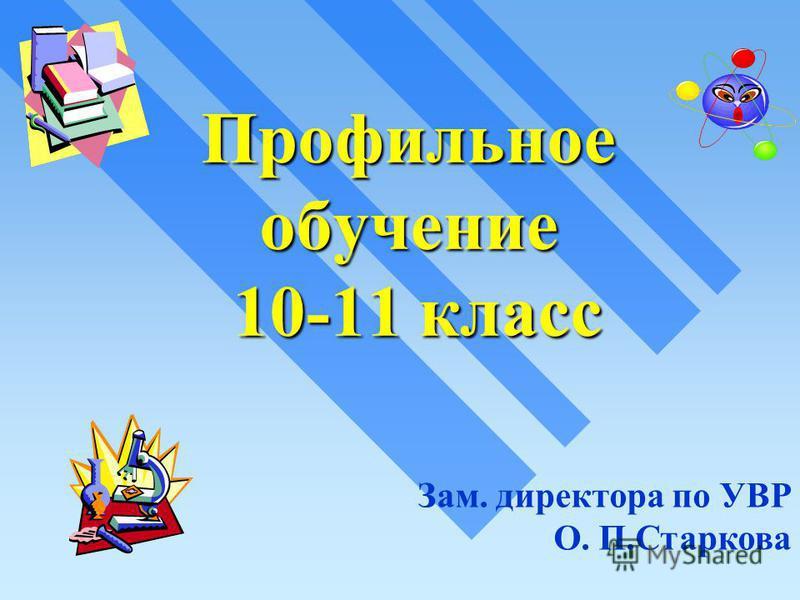 Профильное обучение 10-11 класс Зам. директора по УВР О. П.Старкова