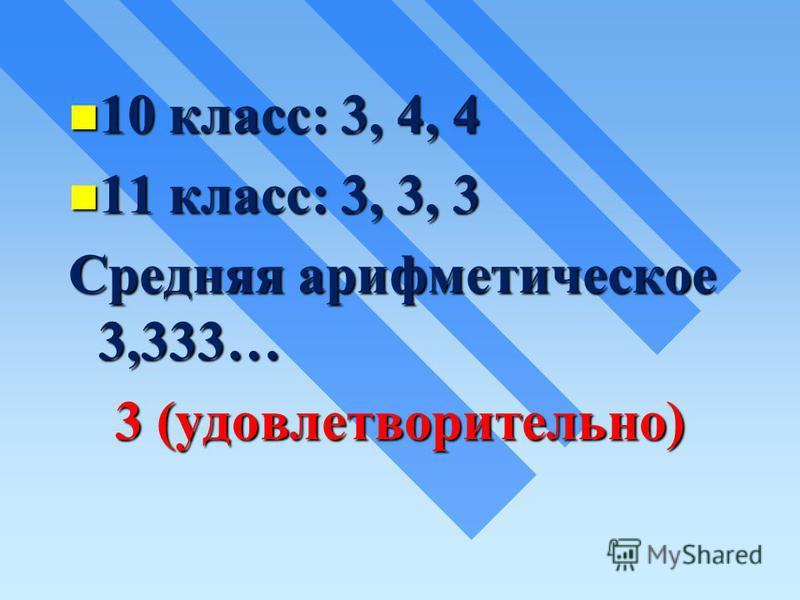 10 класс: 3, 4, 4 10 класс: 3, 4, 4 11 класс: 3, 3, 3 11 класс: 3, 3, 3 Средняя арифметическое 3,333… 3 (удовлетворительно)