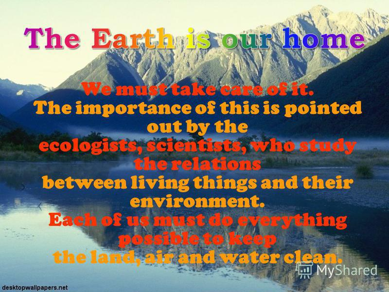 We must take care of it. The importance of this is pointed out by the ecologists, scientists, who study the relations between living things and their environment. Each of us must do everything possible to keep the land, air and water clean.