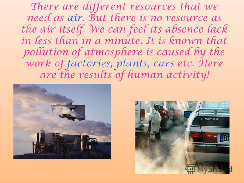 There are different resources that we need as air. But there is no resource as the air itself. We can feel its absence lack in less than in a minute. It is known that pollution of atmosphere is caused by the work of factories, plants, cars etc. Here