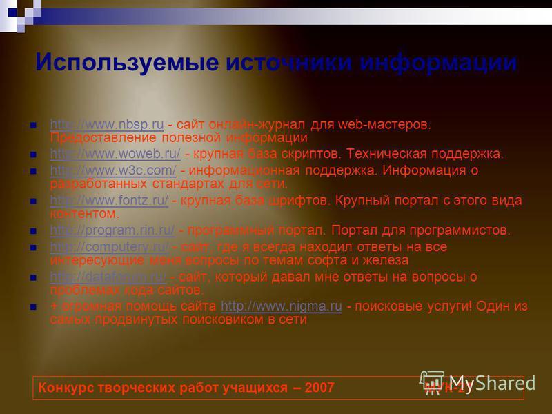 Используемые источники информации http://www.nbsp.ru - сайт онлайн-журнал для web-мастеров. Предоставление полезной информации http://www.nbsp.ru http://www.woweb.ru/ - крупная база скриптов. Техническая поддержка. http://www.woweb.ru/ http://www.w3c