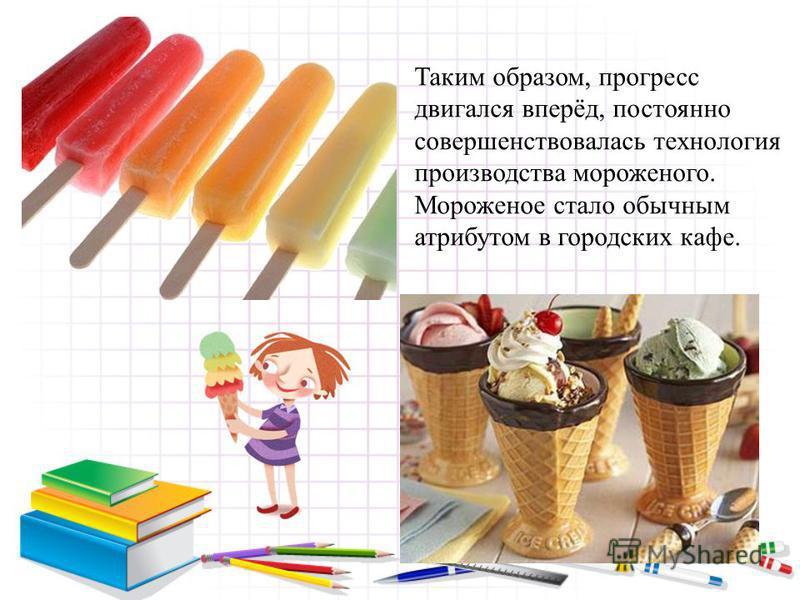 Таким образом, прогресс двигался вперёд, постоянно совершенствовалась технология производства мороженого. Мороженое стало обычным атрибутом в городских кафе.