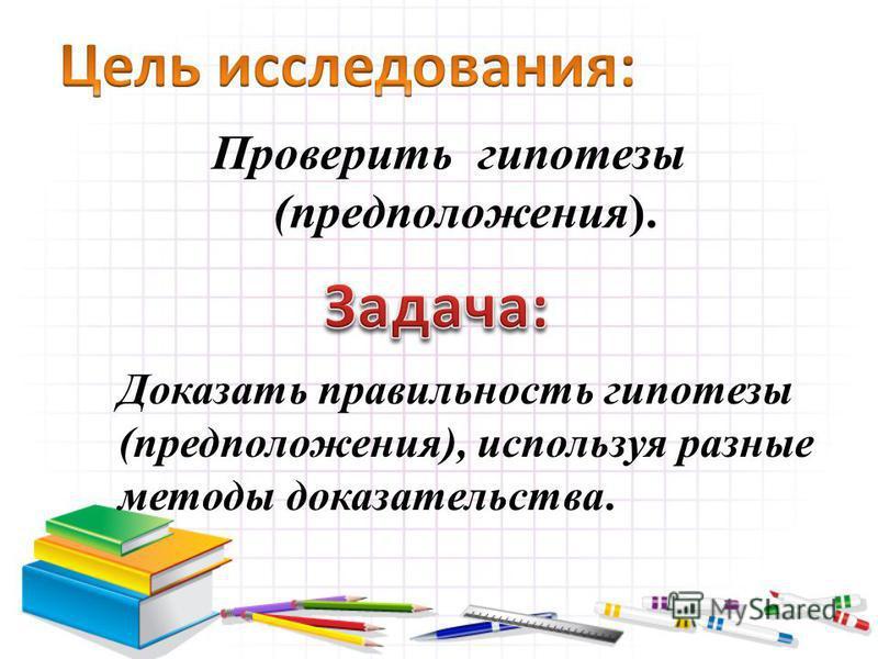Проверить гипотезы (предположения). Доказать правильность гипотезы (предположения), используя разные методы доказательства.