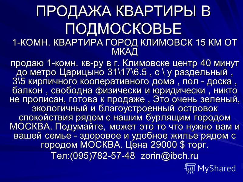 ПРОДАЖА КВАРТИРЫ В ПОДМОСКОВЬЕ 1-КОМН. КВАРТИРА ГОРОД КЛИМОВСК 15 КМ ОТ МКАД продаю 1-комн. кв-ру в г. Климовске центр 40 минут до метро Царицыно 31\17\6.5, с \ у раздельный, 3\5 кирпичного кооперативного дома, пол - доска, балкон, свободна физически