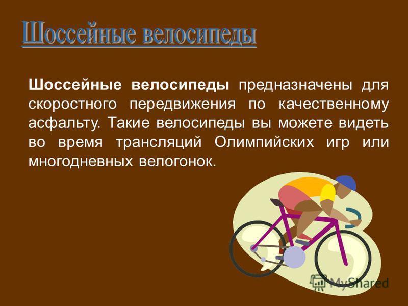Шоссейные велосипеды предназначены для скоростного передвижения по качественному асфальту. Такие велосипеды вы можете видеть во время трансляций Олимпийских игр или многодневных велогонок.