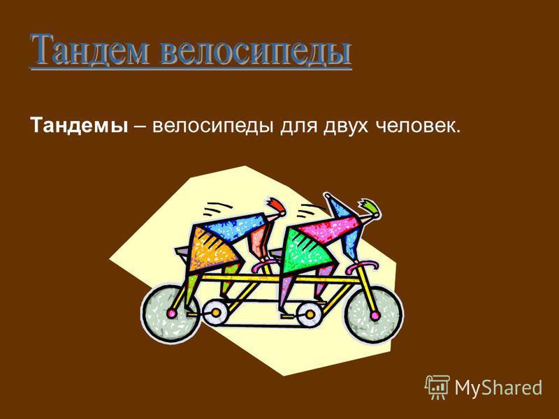 Тандемы – велосипеды для двух человек.