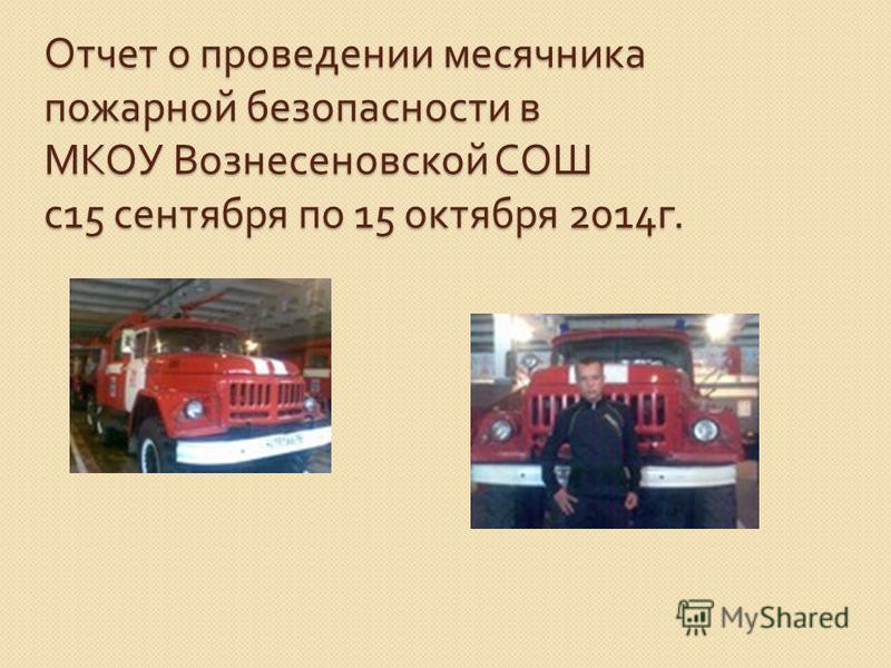 Отчет о проведении месячника пожарной безопасности в МКОУ Вознесеновской СОШ с 15 сентября по 15 октября 2014 г.