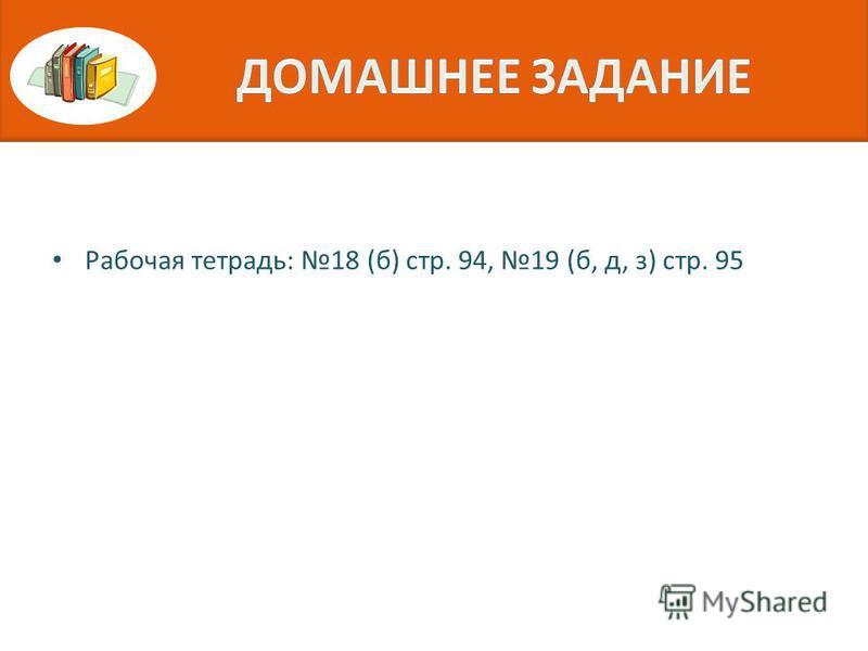 Рабочая тетрадь: 18 (б) стр. 94, 19 (б, д, з) стр. 95
