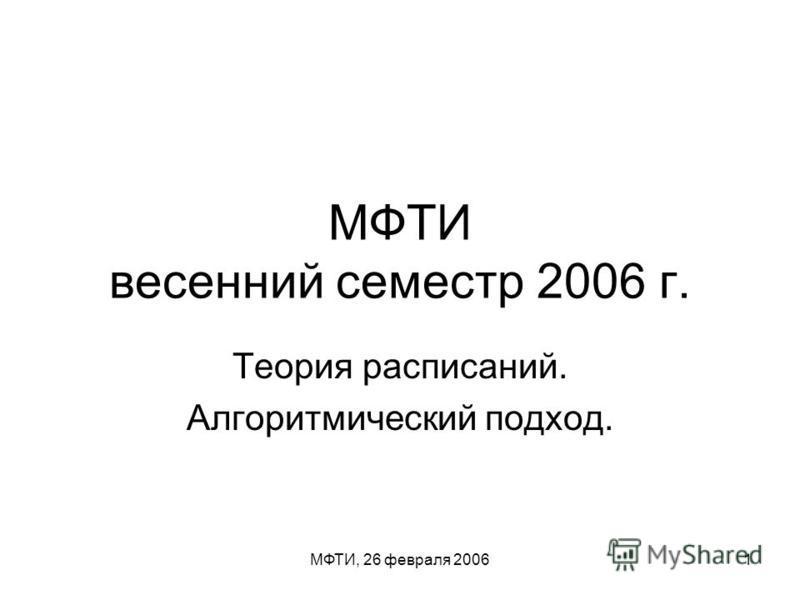 МФТИ, 26 февраля 20061 МФТИ весенний семестр 2006 г. Теория расписаний. Алгоритмический подход.