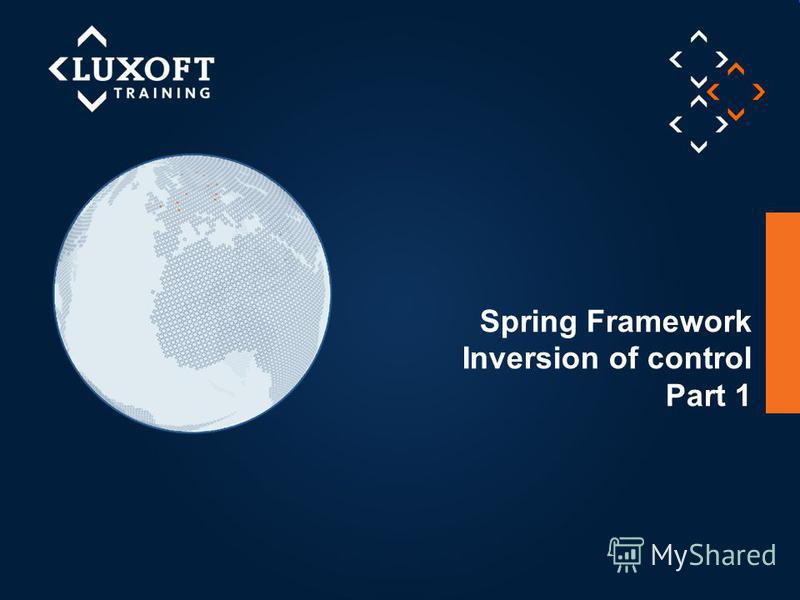 1 © Luxoft Training 2012 Spring Framework Inversion of control Part 1