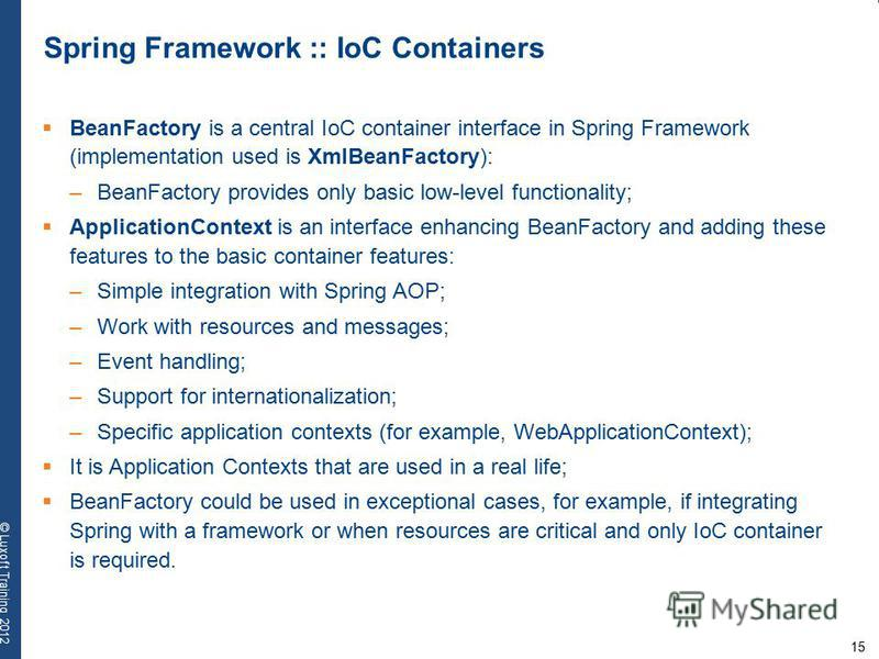 15 © Luxoft Training 2012 Spring Framework :: IoC Containers BeanFactory is a central IoC container interface in Spring Framework (implementation used is XmlBeanFactory): –BeanFactory provides only basic low-level functionality; ApplicationContext is