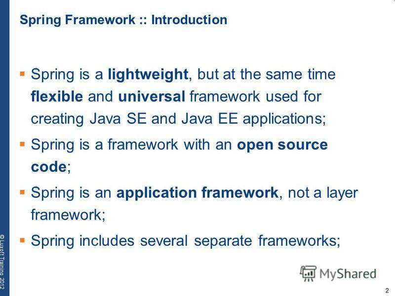 2 © Luxoft Training 2012 Spring Framework :: Introduction Spring is a lightweight, but at the same time flexible and universal framework used for creating Java SE and Java EE applications; Spring is a framework with an open source code; Spring is an
