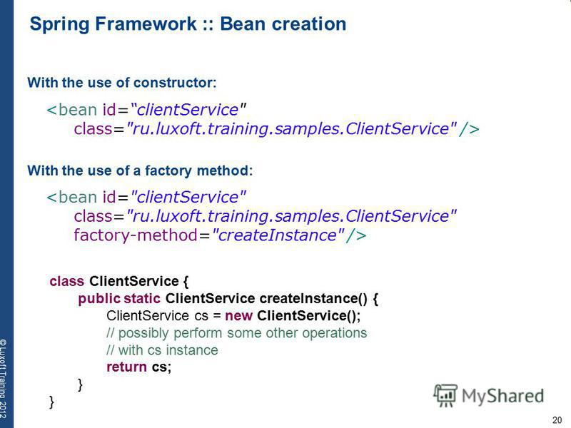 20 © Luxoft Training 2012 Spring Framework :: Bean creation With the use of constructor: <bean id=clientService