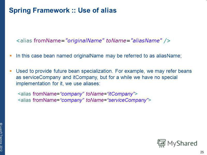 25 © Luxoft Training 2012 Spring Framework :: Use of alias In this case bean named originalName may be referred to as aliasName; Used to provide future bean specialization. For example, we may refer beans as serviceCompany and itCompany, but for a wh