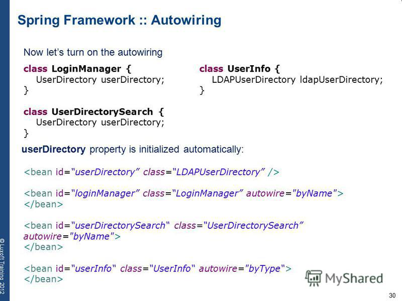 30 © Luxoft Training 2012 Spring Framework :: Autowiring Now lets turn on the autowiring class LoginManager { UserDirectory userDirectory; } class UserDirectorySearch { UserDirectory userDirectory; } class UserInfo { LDAPUserDirectory ldapUserDirecto