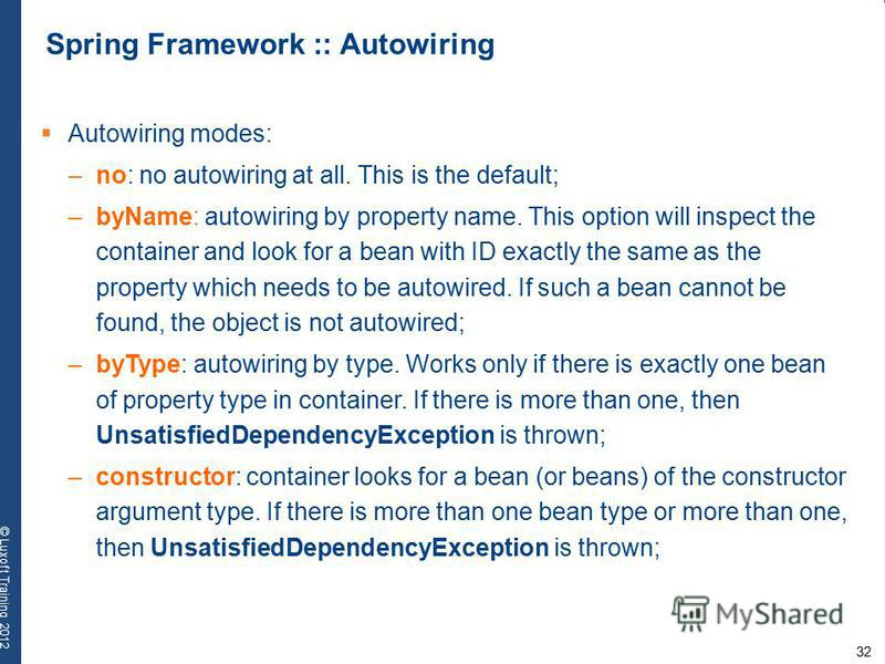 32 © Luxoft Training 2012 Spring Framework :: Autowiring Autowiring modes: –no: no autowiring at all. This is the default; –byName: autowiring by property name. This option will inspect the container and look for a bean with ID exactly the same as th