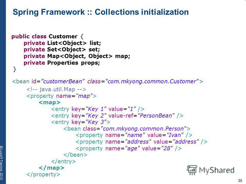 35 © Luxoft Training 2012 Spring Framework :: Collections initialization public class Customer { private List list; private Set set; private Map map; private Properties props; }
