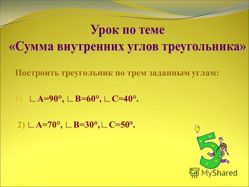 Построить треугольник по трем заданным углам: 1) А=90°, B=60°, С=40°. 2) А=70°, B=30°,С=50°.