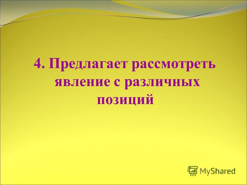 4. Предлагает рассмотреть явление с различных позиций