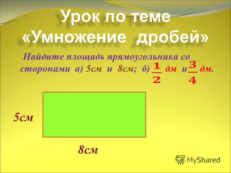 Урок по теме «Умножение дробей» Найдите площадь прямоугольника со сторонами а) 5 см и 8 см; б) дм и дм. 5 см 8 см