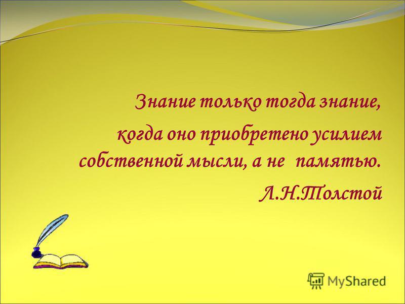 Знание только тогда знание, когда оно приобретено усилием собственной мысли, а не памятью. Л.Н.Толстой