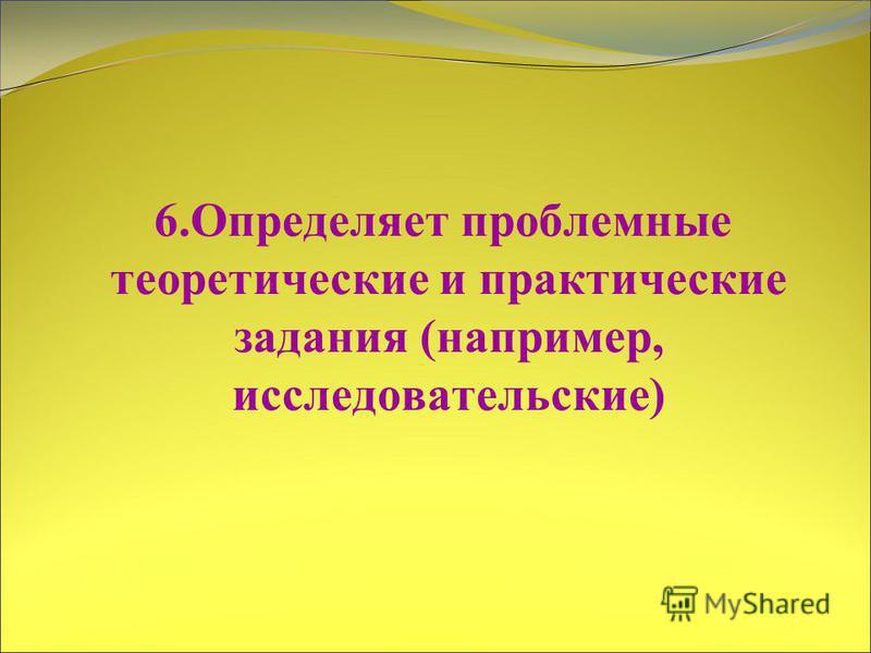 6. Определяет проблемные теоретические и практические задания (например, исследовательские)