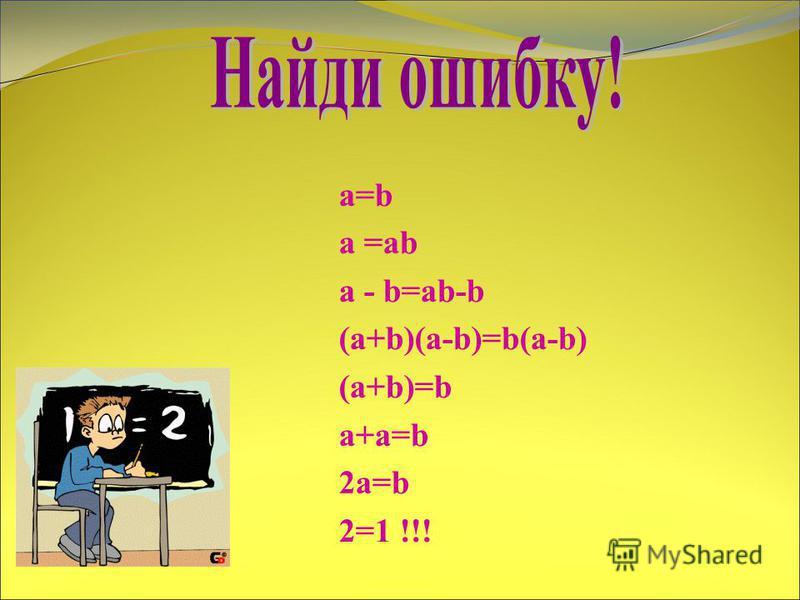 a=b а =ab a - b=ab-b (a+b)(a-b)=b(a-b) (a+b)=b a+a=b 2a=b 2=1 !!!