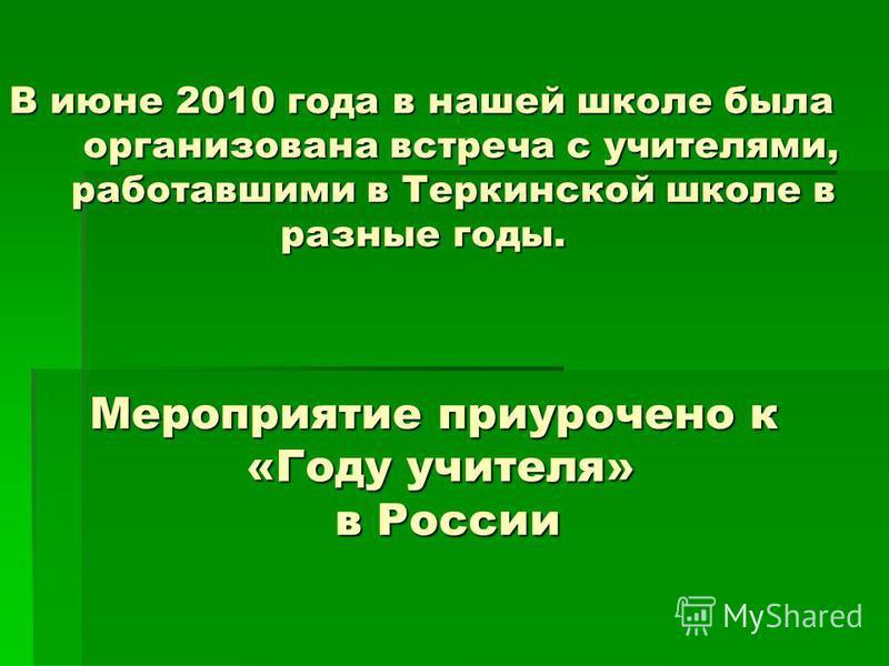 В июне 2010 года в нашей школе была организована встреча с учителями, работавшими в Теркинской школе в разные годы. Мероприятие приурочено к «Году учителя» в России
