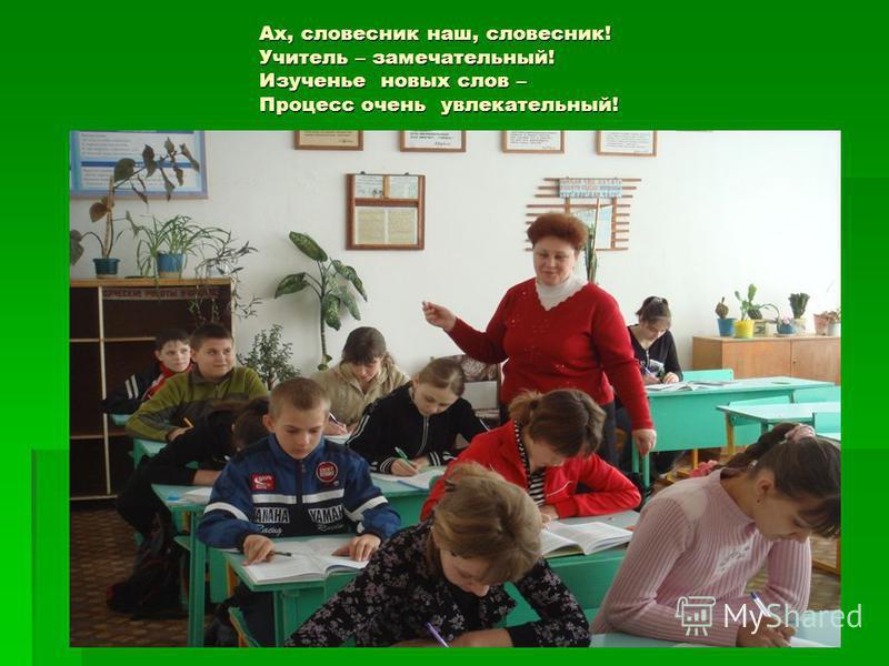Ах, словесник наш, словесник! Учитель – замечательный! Изученье новых слов – Процесс очень увлекательный!