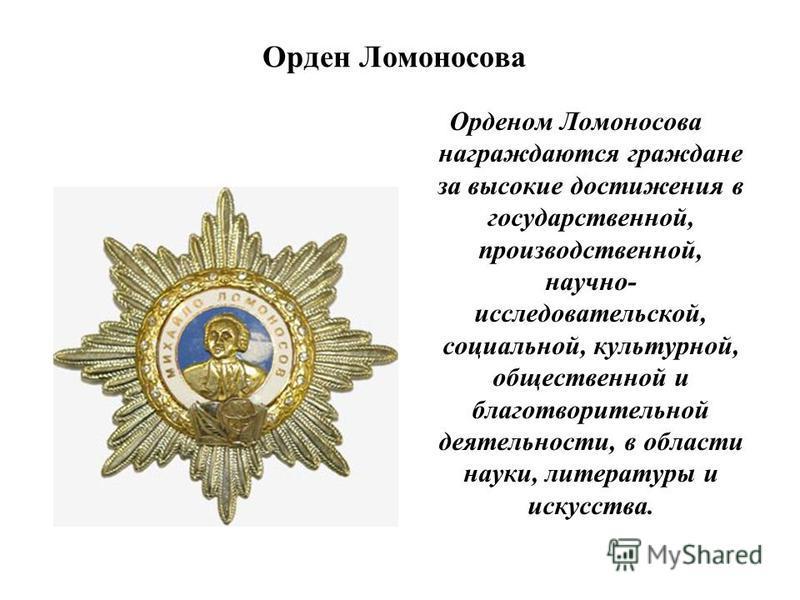 Орден Ломоносова Орденом Ломоносова награждаются граждане за высокие достижения в государственной, производственной, научно- исследовательской, социальной, культурной, общественной и благотворительной деятельности, в области науки, литературы и искус