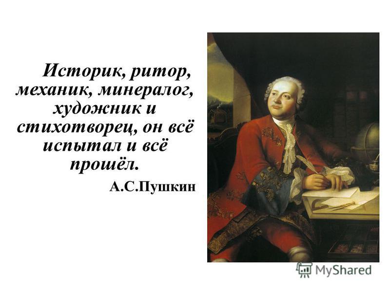 Историк, ритор, механик, минералог, художник и стихотворец, он всё испытал и всё прошёл. А.С.Пушкин