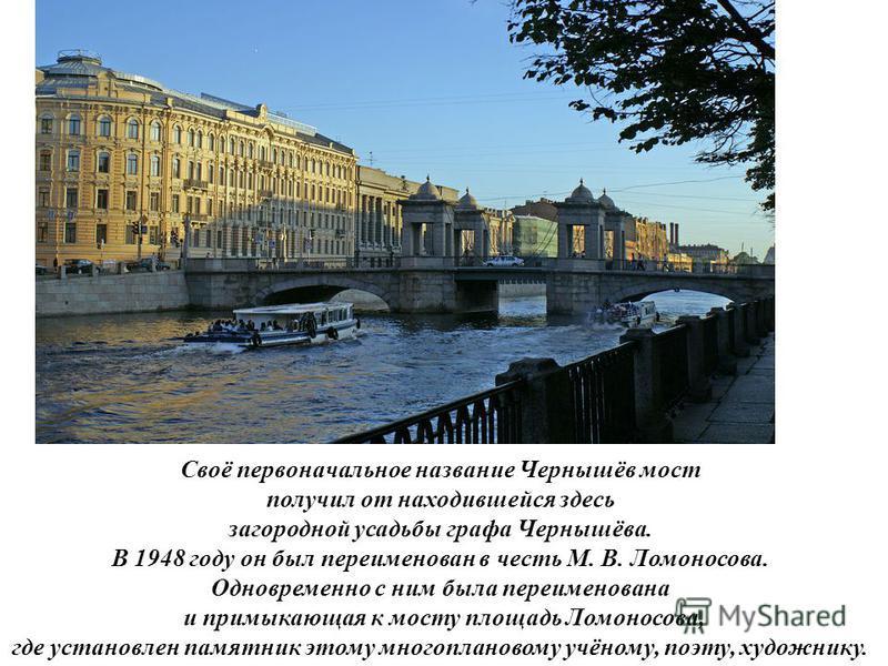 Своё первоначальное название Чернышёв мост получил от находившейся здесь загородной усадьбы графа Чернышёва. В 1948 году он был переименован в честь М. В. Ломоносова. Одновременно с ним была переименована и примыкающая к мосту площадь Ломоносова, где