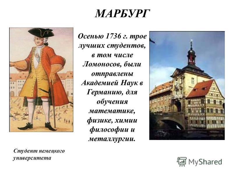 Осенью 1736 г. трое лучших студентов, в том числе Ломоносов, были отправлены Академией Наук в Германию, для обучения математике, физике, химии философии и металлургии. МАРБУРГ Студент немецкого университета