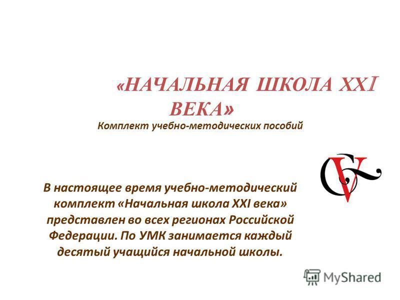 Комплект учебно-методических пособий « НАЧАЛЬНАЯ ШКОЛА ХХ I ВЕКА» В настоящее время учебно-методический комплект «Начальная школа XXI века» представлен во всех регионах Российской Федерации. По УМК занимается каждый десятый учащийся начальной школы.