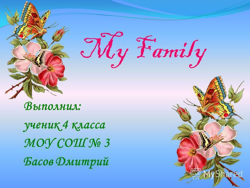 My Family Выполнил: ученик 4 класса МОУ СОШ 3 Басов Дмитрий