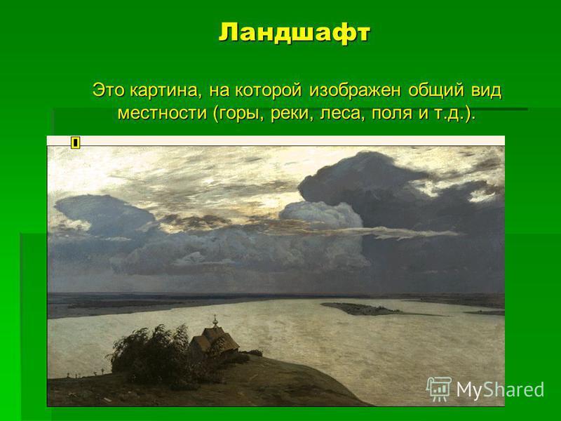 Ландшафт Это картина, на которой изображен общий вид местности (горы, реки, леса, поля и т.д.).
