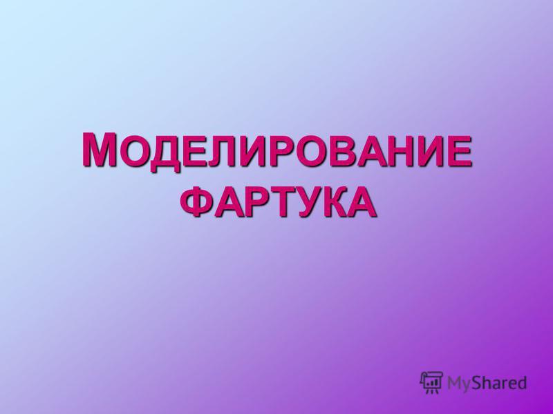 М ОДЕЛИРОВАНИЕ ФАРТУКА