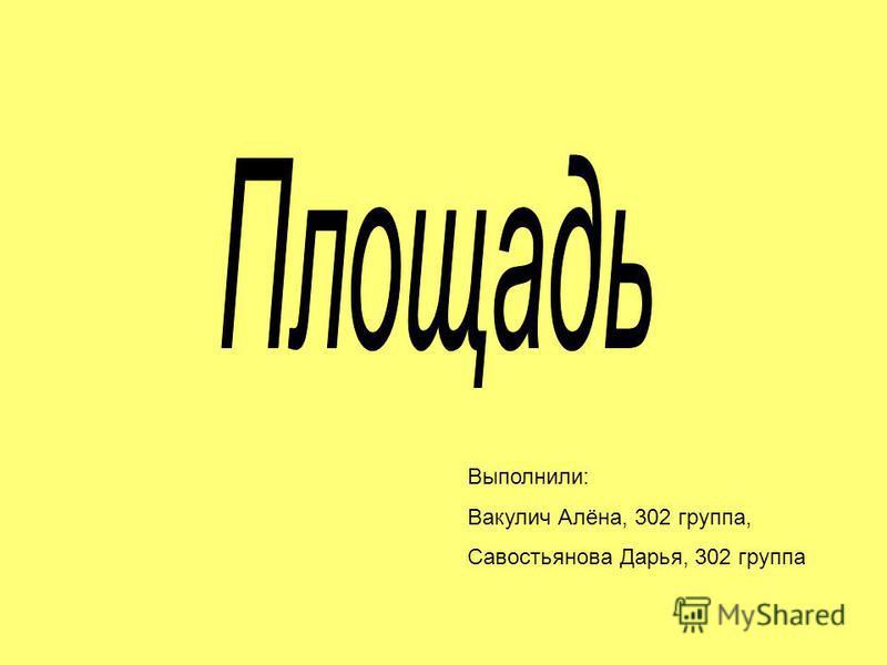 Выполнили: Вакулич Алёна, 302 группа, Савостьянова Дарья, 302 группа
