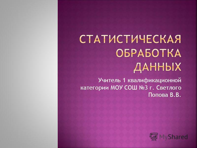 Учитель 1 квалификационной категории МОУ СОШ 3 г. Светлого Попова В.В.