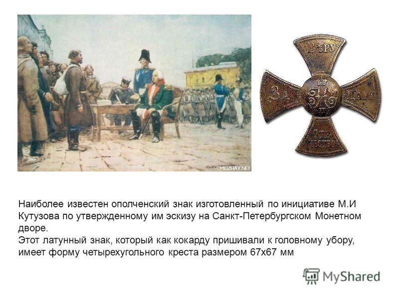 Наиболее известен ополченский знак изготовленный по инициативе М.И Кутузова по утвержденному им эскизу на Санкт-Петербургском Монетном дворе. Этот латунный знак, который как кокарду пришивали к головному убору, имеет форму четырехугольного креста раз