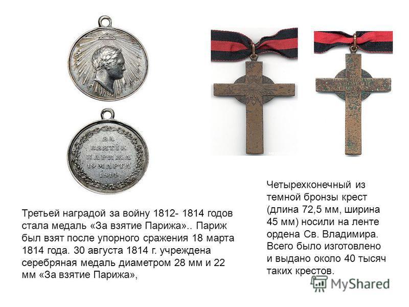 Третьей наградой за войну 1812- 1814 годов стала медаль «За взятие Парижа».. Париж был взят после упорного сражения 18 марта 1814 года. 30 августа 1814 г. учреждена серебряная медаль диаметром 28 мм и 22 мм «За взятие Парижа», Четырехконечный из темн